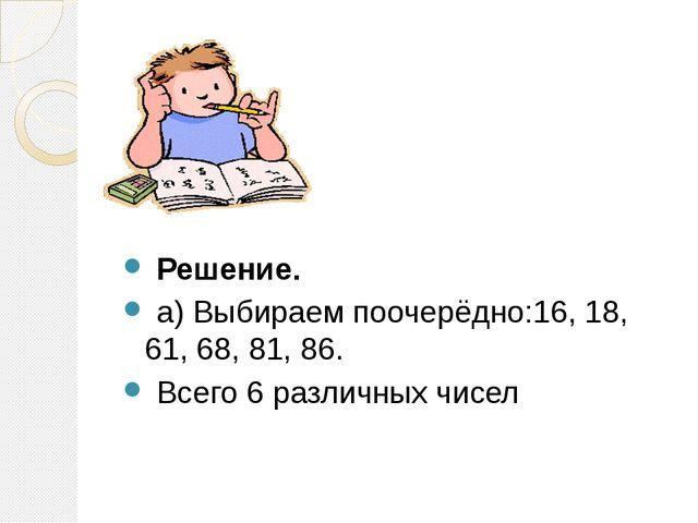 Решение. а) Выбираем поочерёдно:16, 18, 61, 68, 81, 86. Всего 6 различных чи...