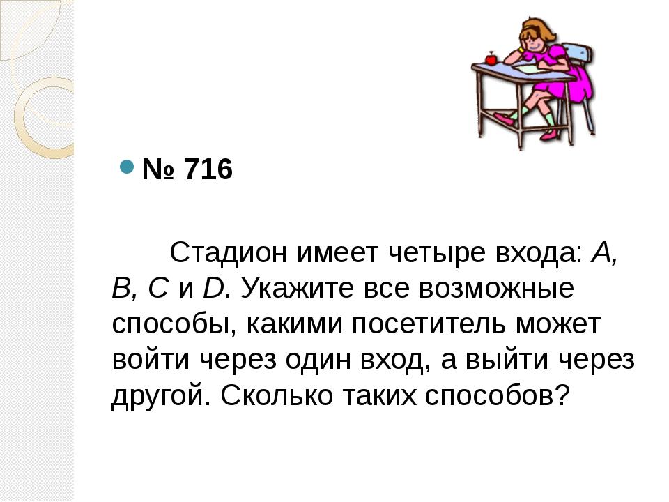 № 716 Стадион имеет четыре входа: А, В, С и D. Укажите все возможные способы...