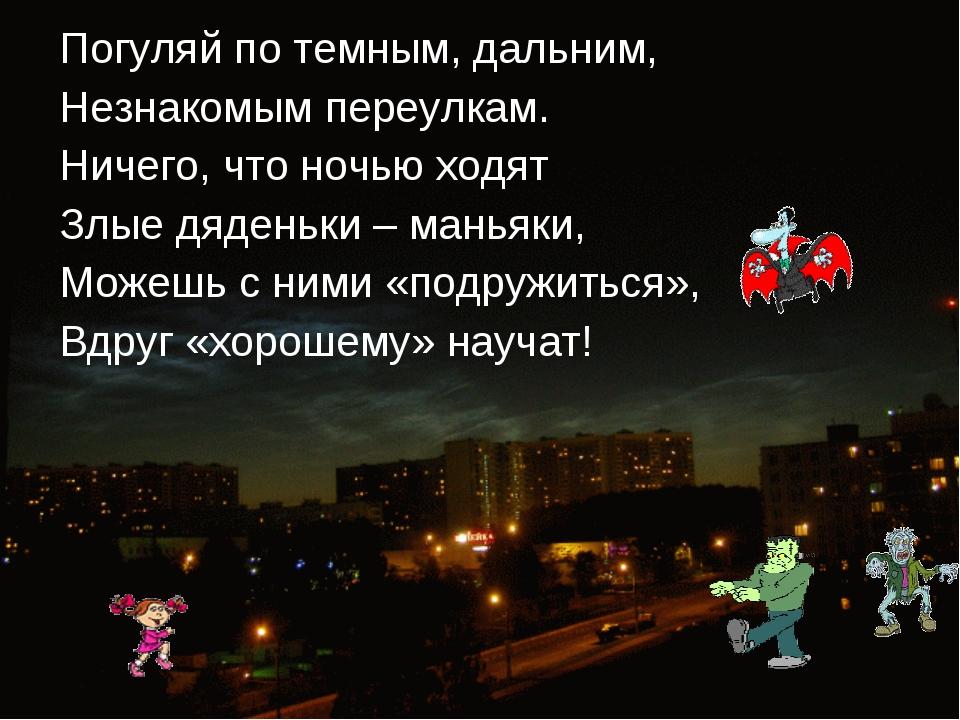 Погуляй по темным, дальним, Незнакомым переулкам. Ничего, что ночью ходят Злы...