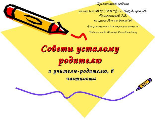 Советы усталому родителю и учителю-родителю, в частности Презентация создана...