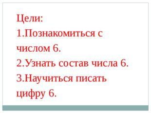Цели: 1.Познакомиться с числом 6. 2.Узнать состав числа 6. 3.Научиться писать