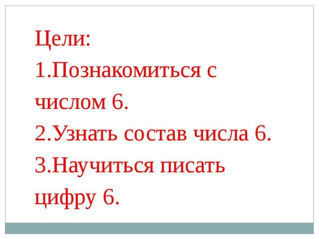 Цели: 1.Познакомиться с числом 6. 2.Узнать состав числа 6. 3.Научиться писать...