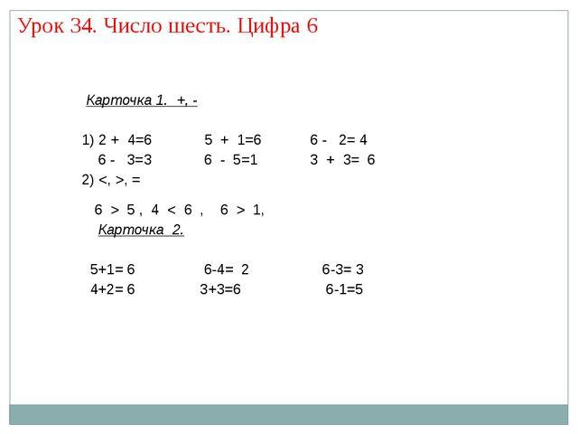 Урок 34. Число шесть. Цифра 6 Карточка 1. +, - 1) 2 + 4=6 5 + 1=6 6 - 2= 4 6...