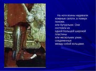 На ноги воины надевали кожаные сапоги, а поверх поножи, или бутурлыки. Они с