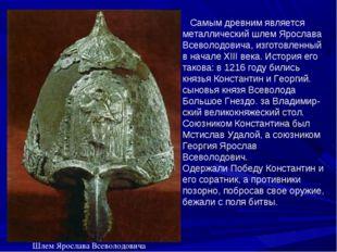 Самым древним является металлический шлем Ярослава Всеволодовича, изготовлен