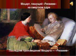 Моцарт, пишущий «Реквием» на смертном одре Последнее произведение Моцарта — «
