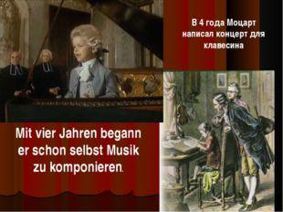 Mit vier Jahren begann er schon selbst Musik zu komponieren. В 4 года Моцарт
