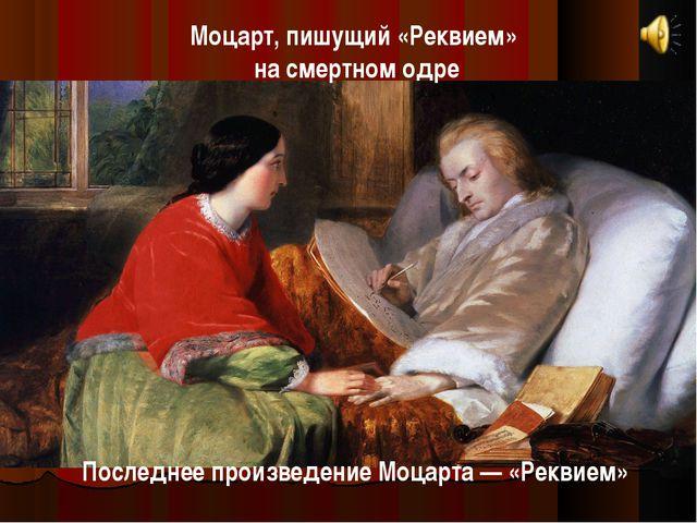 Моцарт, пишущий «Реквием» на смертном одре Последнее произведение Моцарта — «...
