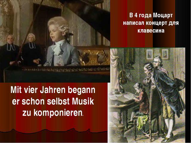 Mit vier Jahren begann er schon selbst Musik zu komponieren. В 4 года Моцарт...