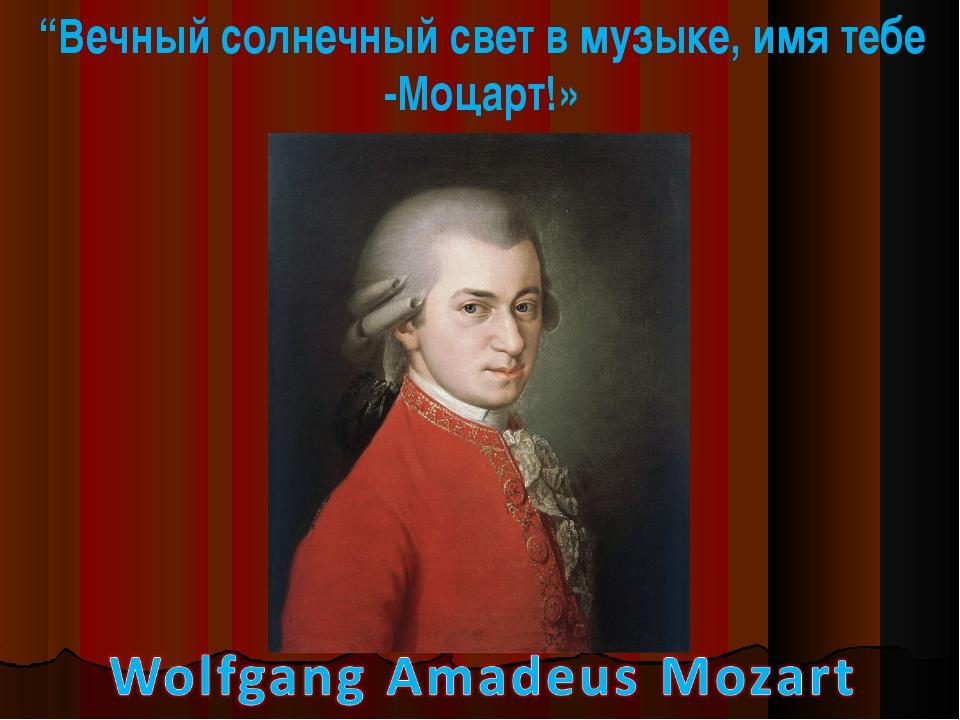 """""""Вечный солнечный свет в музыке, имя тебе -Моцарт!»"""