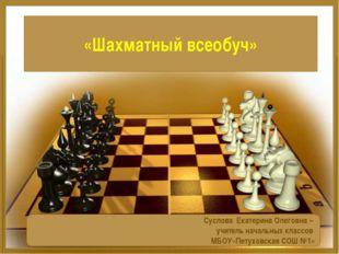 «Шахматный всеобуч» Суслова Екатерина Олеговна – учитель начальных классов МБ