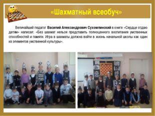 «Шахматный всеобуч» Величайший педагог Василий Александрович Сухомлинский в
