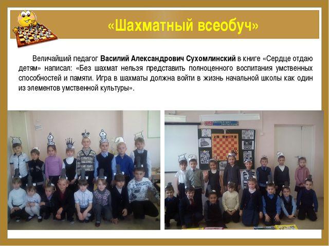 «Шахматный всеобуч» Величайший педагог Василий Александрович Сухомлинский в...