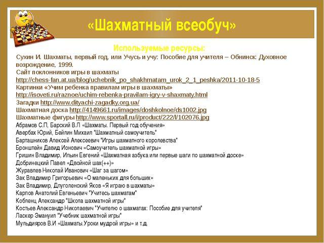 «Шахматный всеобуч» Используемые ресурсы: Сухин И. Шахматы, первый год, или У...