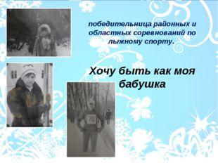победительница районных и областных соревнований по лыжному спорту. Хочу быть