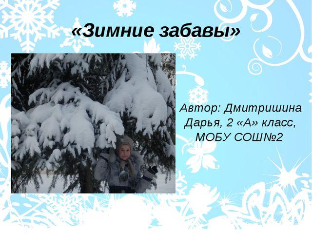 «Зимние забавы» Автор: Дмитришина Дарья, 2 «А» класс, МОБУ СОШ№2