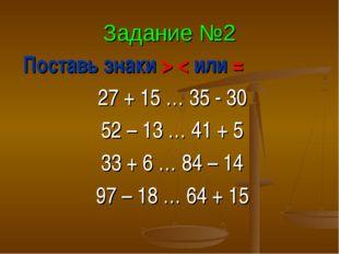 Задание №2 Поставь знаки > < или = 27 + 15 … 35 - 30 52 – 13 … 41 + 5 33 + 6