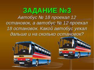 ЗАДАНИЕ №3 Автобус № 18 проехал 12 остановок, а автобус № 12 проехал 18 остан