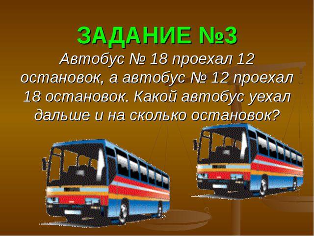 ЗАДАНИЕ №3 Автобус № 18 проехал 12 остановок, а автобус № 12 проехал 18 остан...