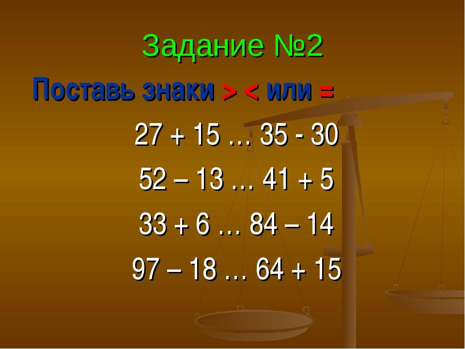 Задание №2 Поставь знаки > < или = 27 + 15 … 35 - 30 52 – 13 … 41 + 5 33 + 6...