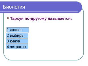Биология Тархун по-другому называется: 1 дюшес 2 имбирь 3 кинза 4 эстрагон Би