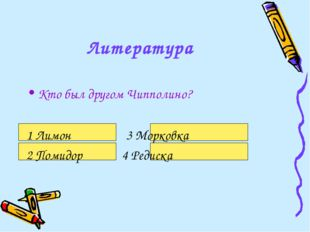 Литература Кто был другом Чипполино? 1 Лимон 3 Морковка 2 Помидор 4 Редиска