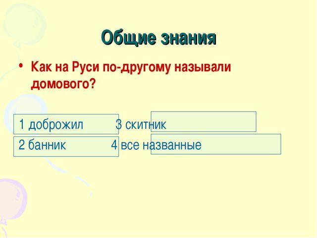 Общие знания Как на Руси по-другому называли домового? 1 доброжил 3 скитник 2...