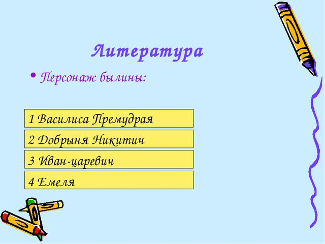 Литература Персонаж былины: 1 Василиса Премудрая 2 Добрыня Никитич 3 Иван-цар...