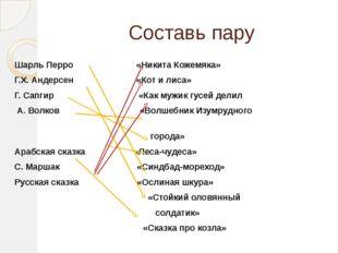 Составь пару Шарль Перро «Никита Кожемяка» Г.Х. Андерсен «Кот и лиса» Г. Сапг