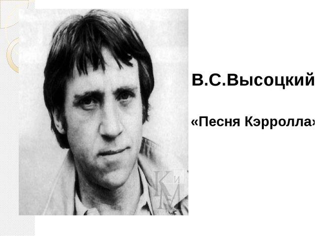 В.С.Высоцкий «Песня Кэрролла»