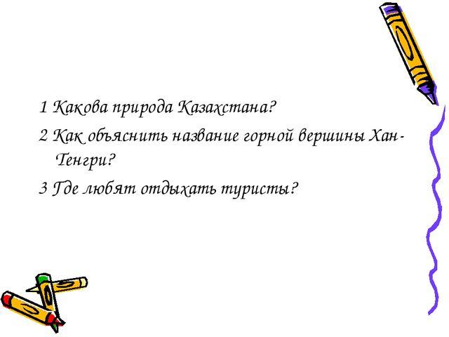 1 Какова природа Казахстана? 2 Как объяснить название горной вершины Хан-Тенг...
