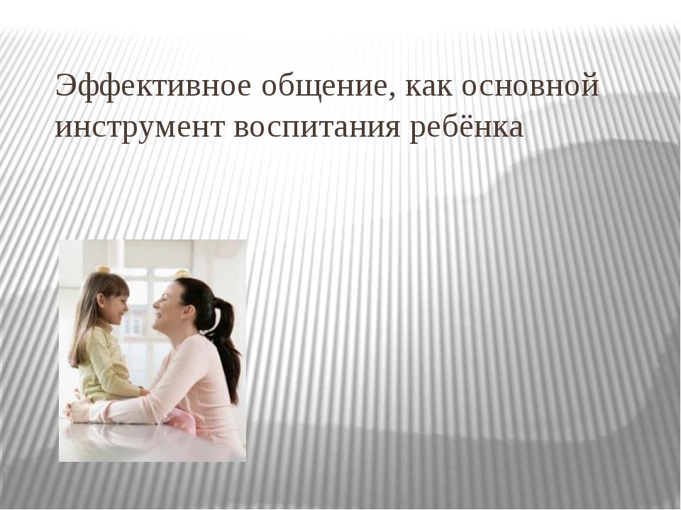 Эффективное общение, как основной инструмент воспитания ребёнка