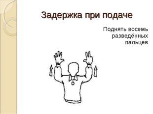 Задержка при подаче Поднять восемь разведённых пальцев