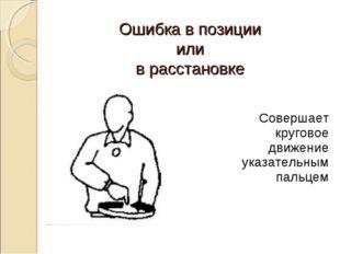Ошибка в позиции или в расстановке Совершает круговое движение указательным п