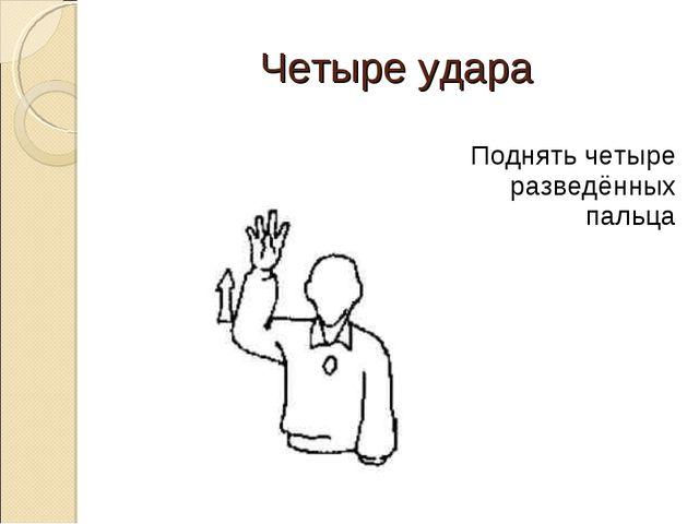 Четыре удара Поднять четыре разведённых пальца