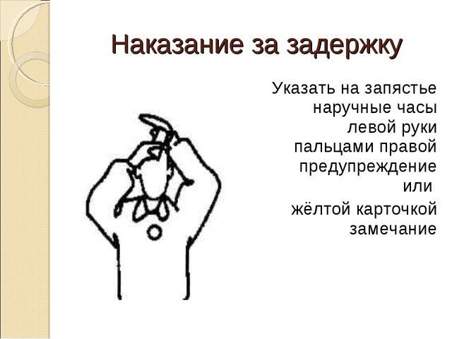 Наказание за задержку Указать на запястье наручные часы левой руки пальцами п...