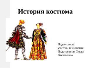 История костюма Подготовила: учитель технологии Подстрешная Ольга Васильевна