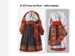 В ХIХ веке на Руси – юбка понева