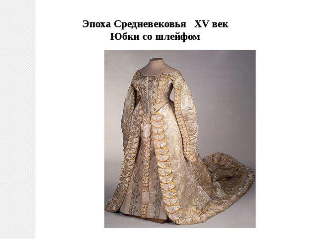 Эпоха Средневековья ХV век Юбки со шлейфом
