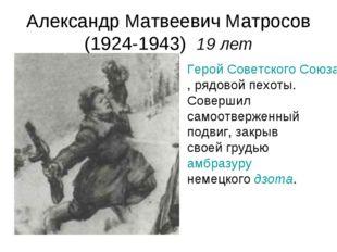 Александр Матвеевич Матросов (1924-1943) 19 лет Герой Советского Союза, рядов