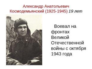 Александр Анатольевич Космодемьянский (1925-1945) 19 лет Воевал на фронтах Ве