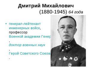 Дмитрий Михайлович Ка́рбышев (1880-1945) 64 года генерал-лейтенант инженерных
