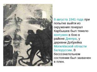 8 августа 1941 года при попытке выйти из окружения генерал Карбышев был тяжел