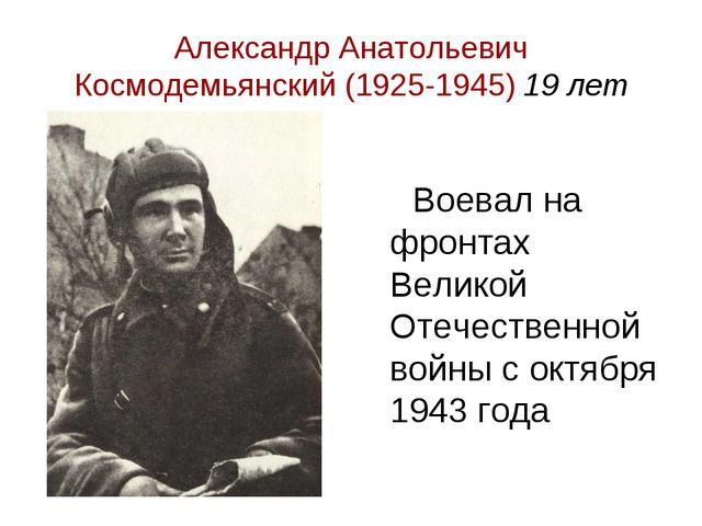 Александр Анатольевич Космодемьянский (1925-1945) 19 лет Воевал на фронтах Ве...