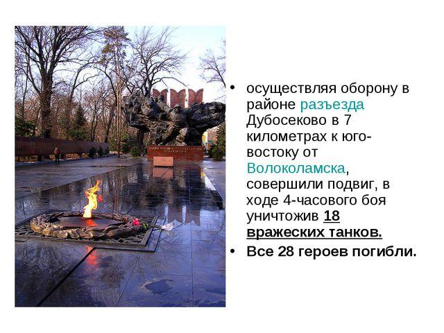 осуществляя оборону в районе разъезда Дубосеково в 7 километрах к юго-востоку...