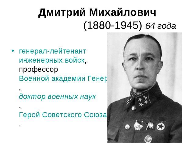 Дмитрий Михайлович Ка́рбышев (1880-1945) 64 года генерал-лейтенант инженерных...