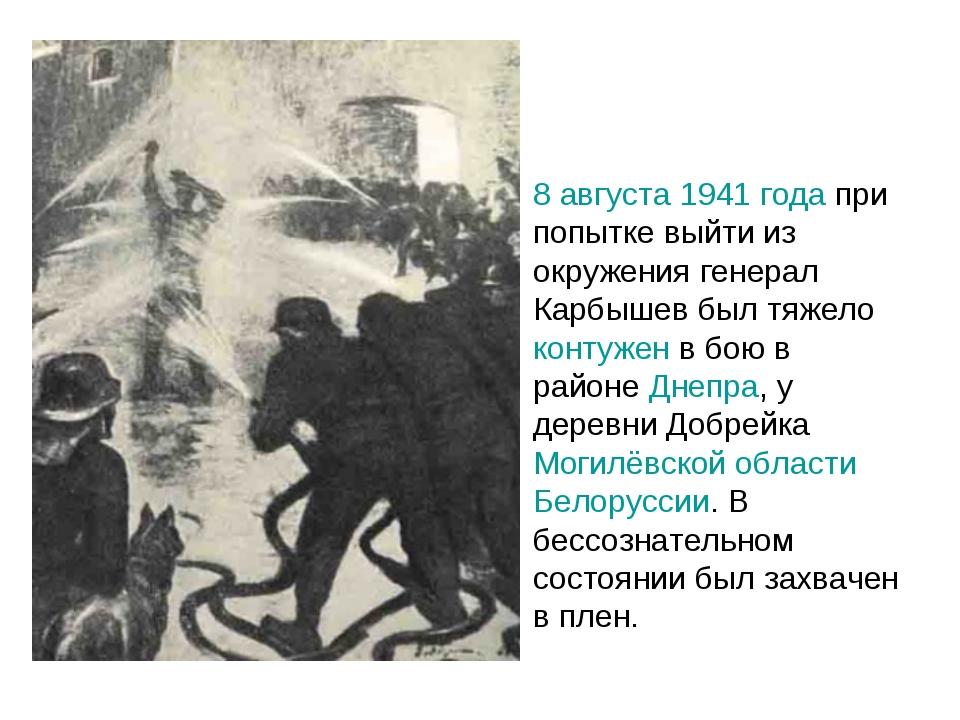 8 августа 1941 года при попытке выйти из окружения генерал Карбышев был тяжел...