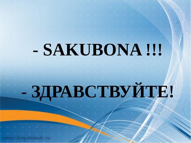 - SAKUBONA !!! - ЗДРАВСТВУЙТЕ!