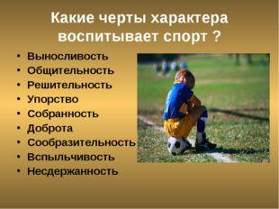 Какие черты характера воспитывает спорт ? Выносливость Общительность Решитель
