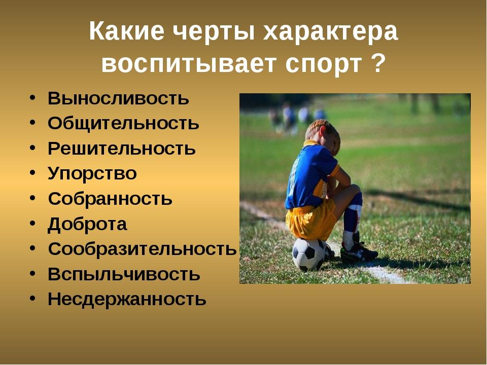 Какие черты характера воспитывает спорт ? Выносливость Общительность Решитель...